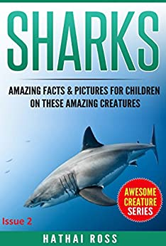 Sharks: Amazing Facts & Pictures for Children on These Amazing Creatures (Awesome Creature Series) by [Ross, Hathai]