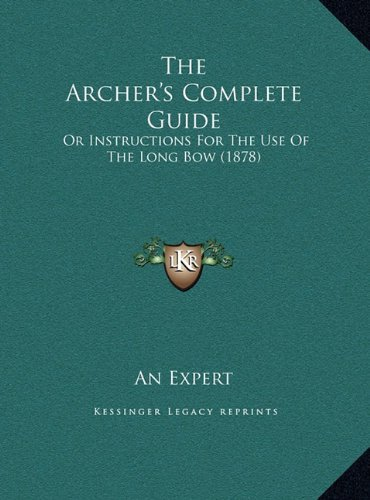 The Archer's Complete Guide the Archer's Complete Guide: Or Instructions for the Use of the Long Bow (1878) or Instructions for the Use of the Long Bo by An Expert (10-Sep-2010) Hardcover - Longbow Vision