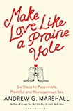 Make Love Like a Prairie Vole: Six Steps to Passionate, Plentiful and Monogamous Sex