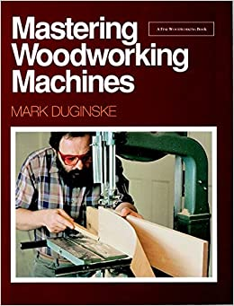 Mastering Woodworking Machines (Find Woodworking): Mark Duginske: 9780942391985: Amazon.com: Books