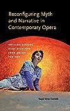 img - for Reconfiguring Myth and Narrative in Contemporary Opera: Osvaldo Golijov, Kaija Saariaho, John Adams, and Tan Dun (Musical Meaning and Interpretation) book / textbook / text book