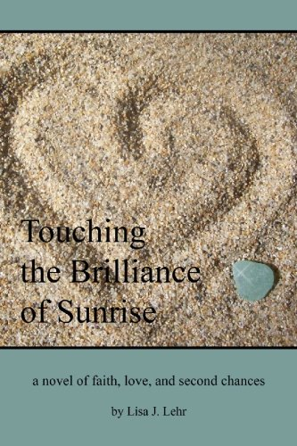 Touching The Brilliance Of Sunrise: A Novel Of Faith, Love, And Second Chances