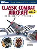 2: Classic Combat Aircraft: Modeling WWII Warbirds (Scale Modeler's How-To Guide)