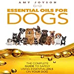 Essential Oils for Dogs: The Complete Guide to Safely Using Essential Oils on Your Dog | Amy Joyson
