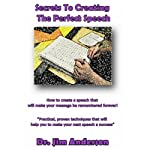 Secrets to Creating the Perfect Speech: How to Create a Speech that will Make Your Message be Remembered Forever!   Dr. Jim Anderson