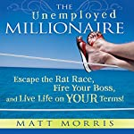 The Unemployed Millionaire: Escape the Rat Race, Fire Your Boss, and Live Life on YOUR Terms! | Matt Morris,Wallace Wang