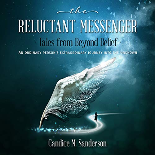 Journey Messenger - The Reluctant Messenger - Tales from Beyond Belief: An Ordinary Person's Extraordinary Journey into the Unknown