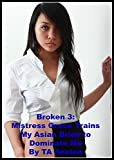 Broken 3: Mistress Grace Trains My Asian Bride to Dominate Me: An Erotic Story of Female Control and Humiliation
