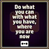 Do What You Can With What You Have Where You Are Now