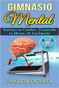 Gimnasio Mental: Entrena tu Cerebro. Desarrolla tu Mente. Sé Inteligente