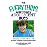 The Everything  Guide to Raising Adolescent Boys: An essential guide to bringing up happy, healthy boys in today's world (Everything®)
