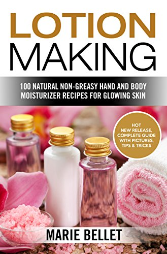 Lotion Making: 100 Natural Non-Greasy Hand and Body Moisturizer Recipes for Glowing Skin (English Edition)