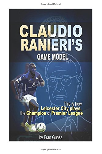 Football: Claudio Ranieri s Game Model (This Is How Leicester City Plays) (Football Game Models) (Volume 3)