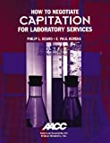 How to Negotiate Capitation for Laboratory Services, Beard, Philip L. and Kerens, E. Paul, 0915274892