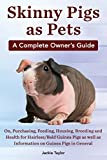 Skinny Pigs as Pets. a Complete Owner s Guide On, Purchasing, Feeding, Housing, Breeding and Health for Hairless/Bald Guinea Pigs as Well as Informati