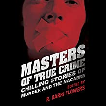 Masters of True Crime: Chilling Stories of Murder and the Macabre Audiobook by R. Barri Flowers (editor) Narrated by Tara Ochs, James Edward Thomas