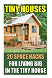 Tiny Houses: 20 Space Hacks for Living Big in The Tiny House: (Tiny Homes, Small Home, Tiny House Plans, Tiny House Living) (DIY Projects, Home Construction, Interior Design)
