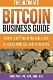 The Ultimate Bitcoin Business Guide: For Entrepreneurs & Business Advisors (The Ultimate Bitcoin Business Series) (Volume 1)