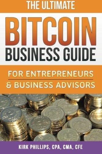 The Ultimate Bitcoin Business Guide: For Entrepreneurs & Business Advisors (The Ultimate Bitcoin Business Series) (Volume 1) [Phillips, Kirk David] (Tapa Blanda)
