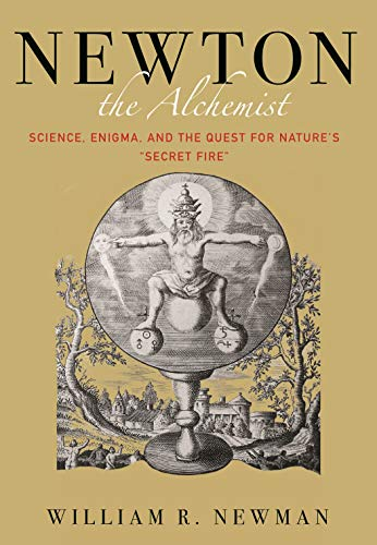 Newton the Alchemist: Science, Enigma, and the Quest for Nature's  Secret Fire