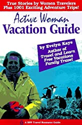 Active Woman Vacation Guide: True Stories by Women Travelers, Plus 1001 Exciting Adventure Trips (BPP Travel Resource Guide)