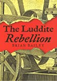 The Luddite Rebellion, Bailey, Brian J., 0814713351
