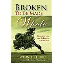 Broken to be Made Whole: A journey of loss, pain, brokenness & restoration