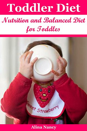 Toddler Diet: Nutrition and Balanced Diet for Toddles( toddler cookbook, toddler nutrition, toddler meals, baby food cookbook, baby diet, recipes for children,toddler recipes,baby food recipes) by Alina Nancy