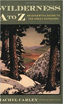 Wilderness A to Z: An Essential Guide to the Great Outdoors (Outdoor and Nature) First edition by Carley, Rachel (2001)