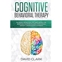 Cognitive Behavioral Therapy: 30 Highly Effective Tips and Tricks for Rewiring Your Brain and Overcoming Anxiety, Depression & Phobias (Psychotherapy) (Volume 3)