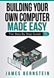 Building Your Own Computer Made Easy: The Step By