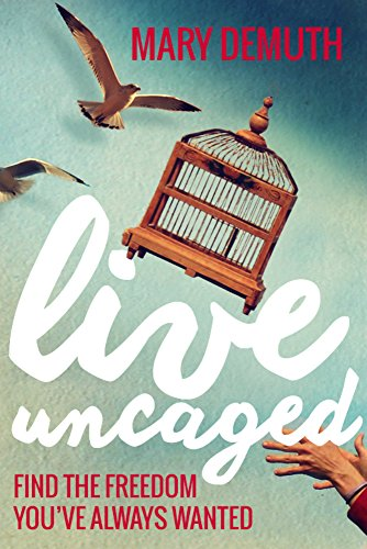 Live Uncaged: Find the Freedom You've Always Wanted by [DeMuth, Mary]