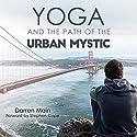 Yoga and the Path of the Urban Mystic: 4th Edition Hörbuch von Darren Main Gesprochen von: Jesse Dornan