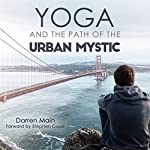 Yoga and the Path of the Urban Mystic: 4th Edition | Darren Main