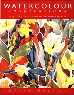 Watercolor Inspirations Over 100 Ideas For The Watercolor Painter Easton David 9780713486278 Amazon Com Books