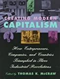 Creating Modern Capitalism: How Entrepreneurs, Companies, and Countries Triumphed in Three Industrial Revolutions, Thomas K. McCraw, 0674175565
