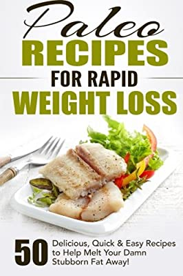 Paleo Recipes for Rapid Weight Loss: 50 Delicious, Quick & Easy Recipes to Help Melt Your Damn Stubborn Fat Away! (Paleo Recipes, Paleo, Paleo ... Paleo Recipe Book, Paleo Cookbook) (Volume 1)