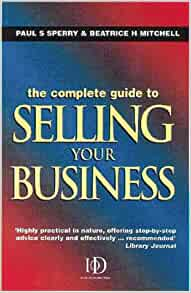 The Complete Guide to Selling Your Business: Paul S Sperry