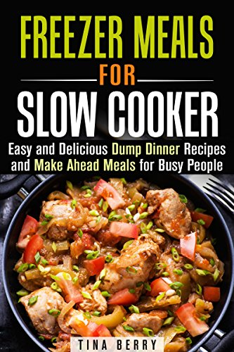 Freezer Meals for Slow Cooker: Easy and Delicious Dump Dinner Recipes and Make Ahead Meals for Busy People (Slow Cooker & Freezer Meals) by [Berry, Tina]