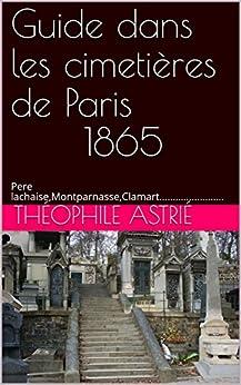 Guide dans les cimetières de Paris   1865: Pere lachaise,Montparnasse,Clamart........................ (French Edition) by [Astrié, Théophile]