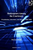 Shakespeare among the Courtesans : Prostitution, Literature, and Drama, 1500-1650, Salkeld, Duncan, 1409452867