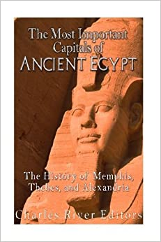 Book The Most Important Capitals of Ancient Egypt: The History of Memphis, Thebes, and Alexandria by Charles River Editors (2016-08-01)
