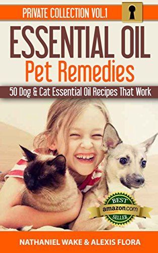 Essential Oils: 50 Essential Oil Dog & Cat Recipes From My Essential Oil  Private Collection: Proven Essential Oil Recipes That Work! (Essential Oil Pet Private Collection Book ()