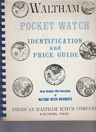 (Waltham Pocket Watch --Serial Numbers with Description of Waltham Watch Movements, and Price Guide Included{ Years 1857 Thru 1944 Included} Illustrations in Detail)