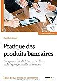 Pratique des produits bancaires : Banque et fiscalité du particulier, techniques, conseil et astuces