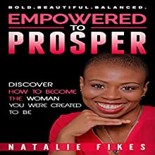 Empowered to Prosper: Discover How to Become the Woman You Were Created to Be Audiobook by Natalie Fikes Narrated by Monica Pryce