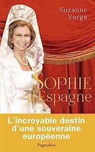 Sophie d'Espagne : Une grande reine d'aujourd'hui par Suzanne Varga