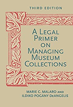A Legal Primer on Managing Museum Collections, Third Edition by [Malaro, Marie C., Deangelis, Ildiko]