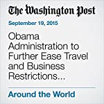 Obama Administration to Further Ease Travel and Business Restrictions with Cuba | Karen DeYoung
