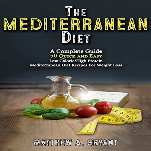 The Mediterranean Diet: A Complete Guide: 50 Quick and Easy Low Calorie/High Protein Mediterranean Diet Recipes for Weight Loss by Matthew A. Bryant